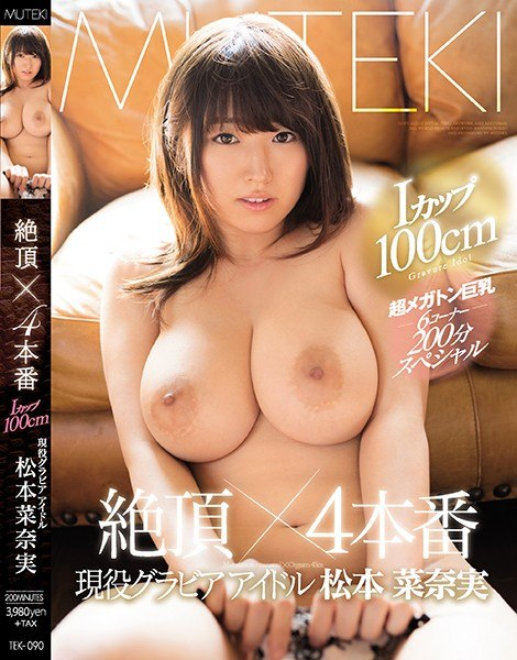 TEK-090Iカップ100cm 現役グラビアアイドル松本菜奈実 絶頂×4本番